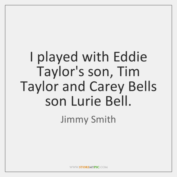 I played with Eddie Taylor's son, Tim Taylor and Carey Bells son ...