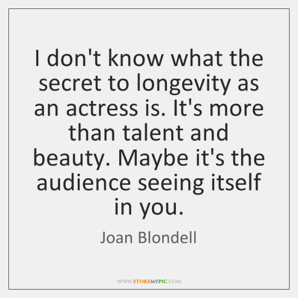 I don't know what the secret to longevity as an actress is. ...