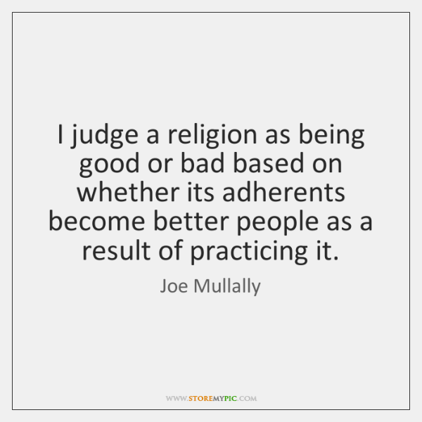 I judge a religion as being good or bad based on whether ...