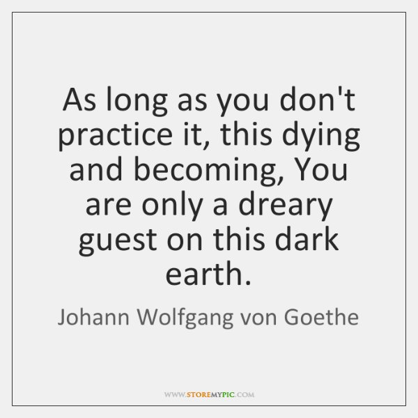 As long as you don't practice it, this dying and becoming, You ...