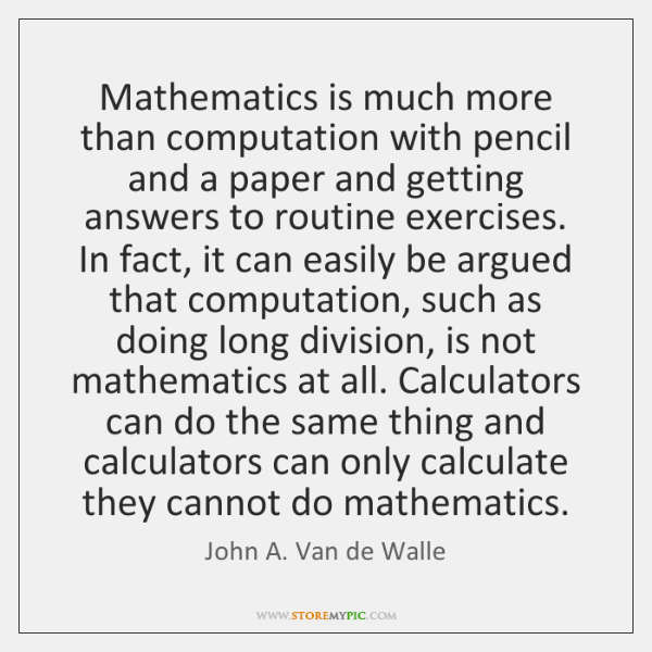 Mathematics is much more than computation with pencil and a paper and ...