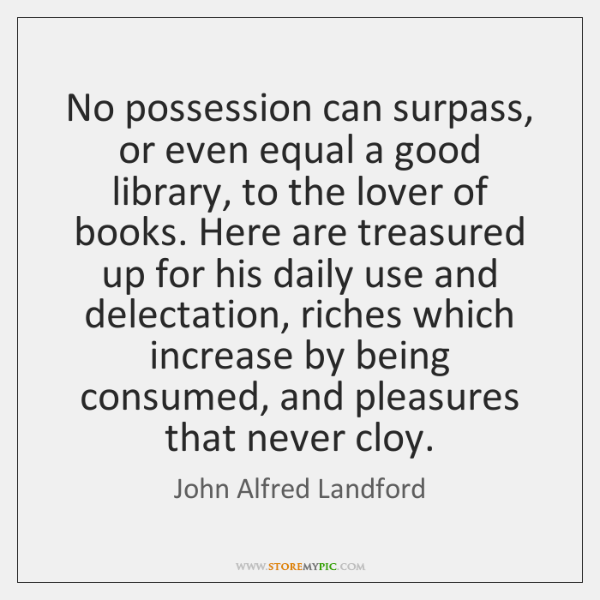 No possession can surpass, or even equal a good library, to the ...