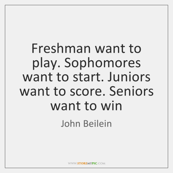 Freshman want to play. Sophomores want to start. Juniors want to score. ...