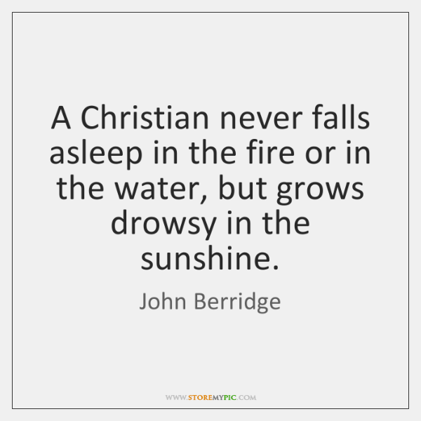 A Christian never falls asleep in the fire or in the water, ...