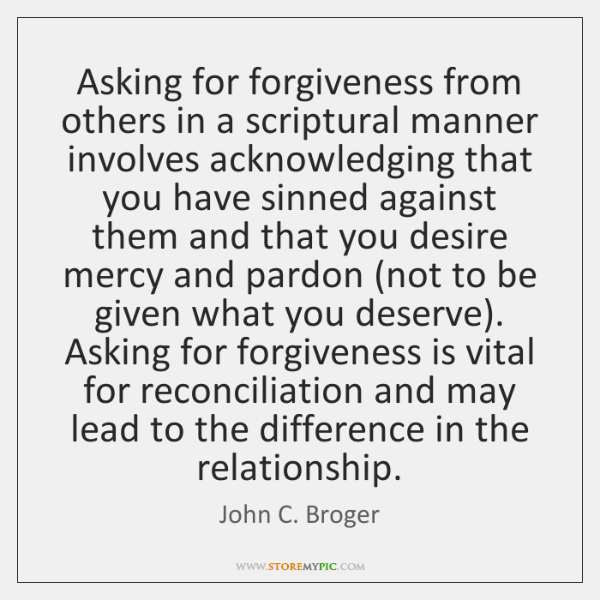 Asking for forgiveness from others in a scriptural manner involves acknowledging that ...