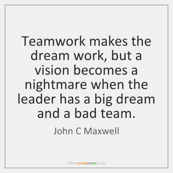 Teamwork Makes The Dream Work But A Vision Becomes A Nightmare When