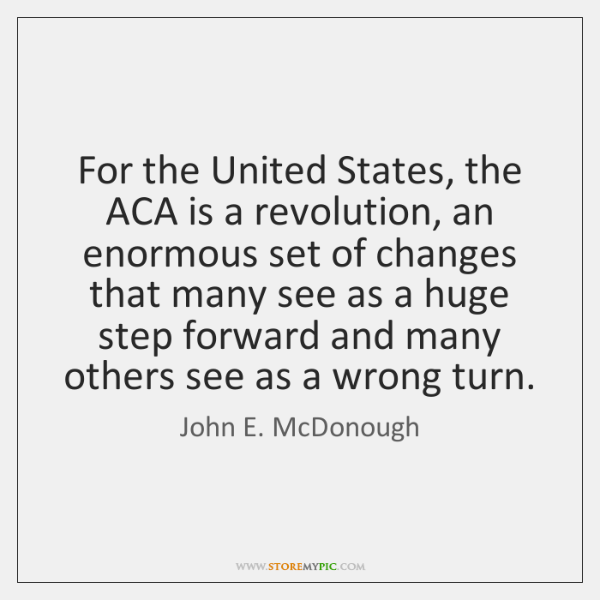 For the United States, the ACA is a revolution, an enormous set ...