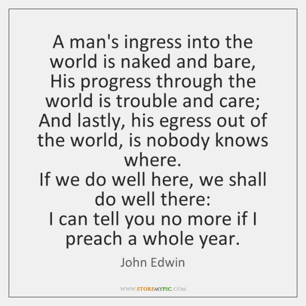 A man's ingress into the world is naked and bare,   His progress ...