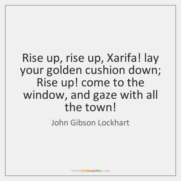 Rise up, rise up, Xarifa! lay your golden cushion down; Rise up! ...