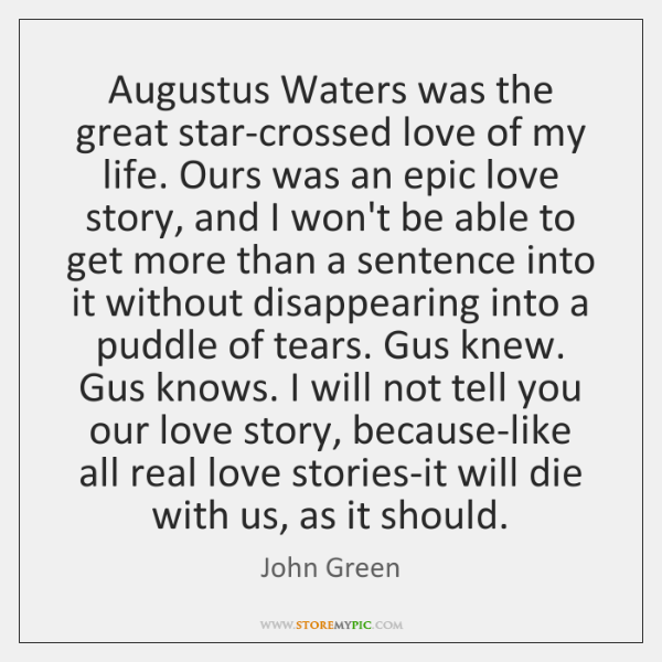 Augustus Waters was the great star-crossed love of my life. Ours was ...