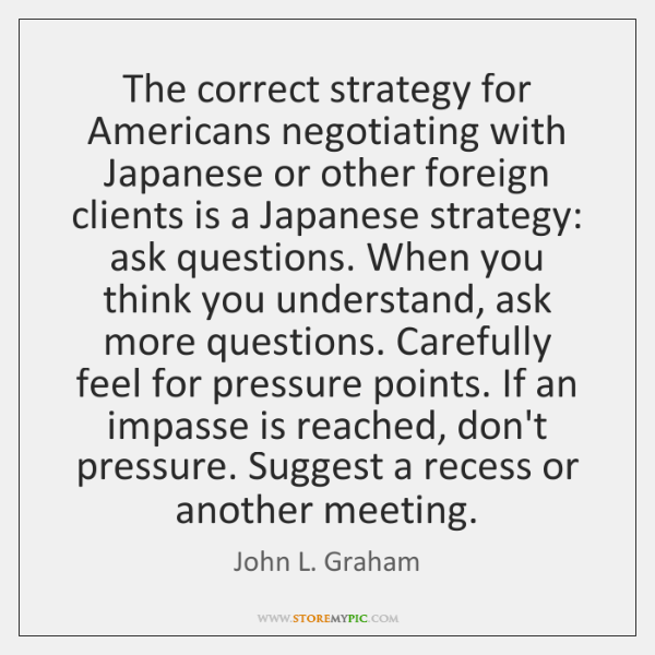 The correct strategy for Americans negotiating with Japanese or other foreign clients ...