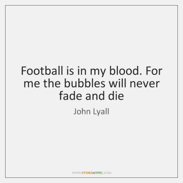 Football is in my blood. For me the bubbles will never fade ...
