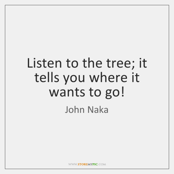 Listen to the tree; it tells you where it wants to go!