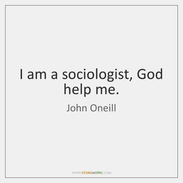 I am a sociologist, God help me.