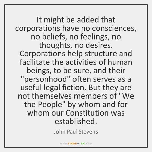 It might be added that corporations have no consciences, no beliefs, no ...