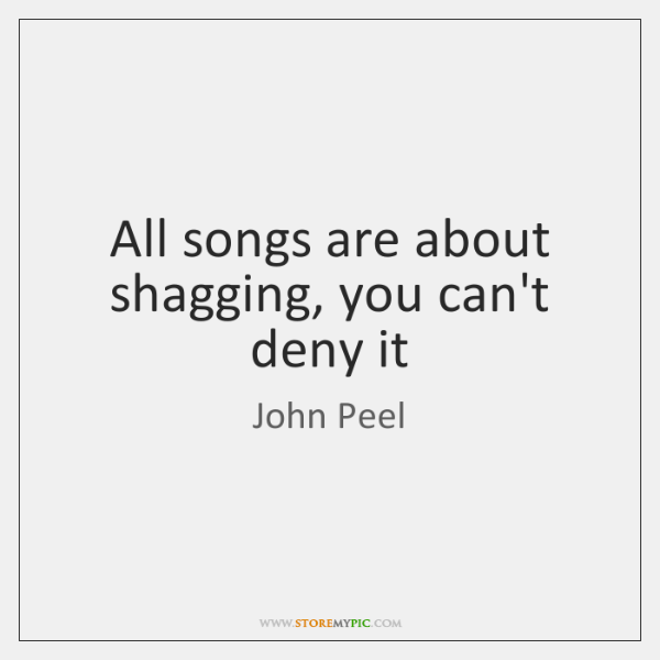 All songs are about shagging, you can't deny it