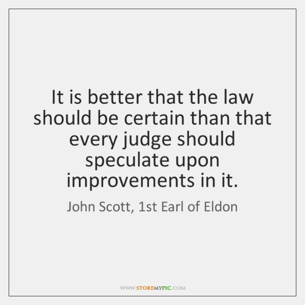 It is better that the law should be certain than that every ...