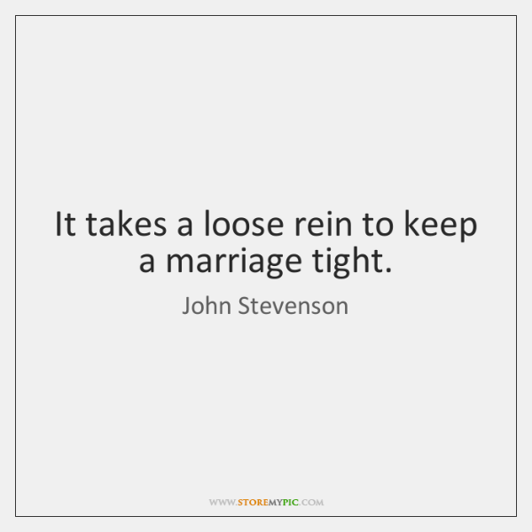 It takes a loose rein to keep a marriage tight.