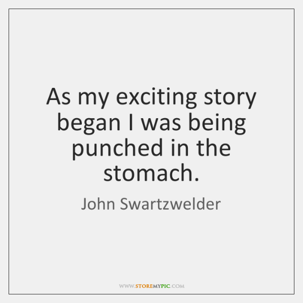 As my exciting story began I was being punched in the stomach.