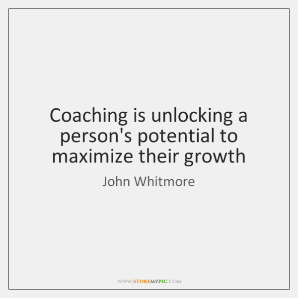 Coaching is unlocking a person's potential to maximize their growth