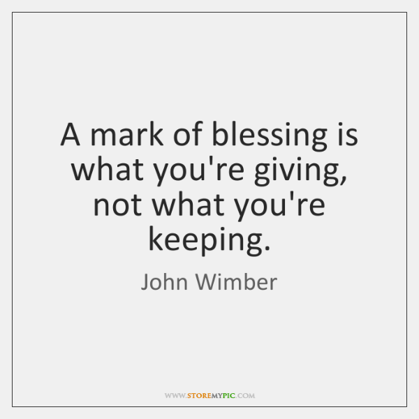 A mark of blessing is what you're giving, not what you're keeping.