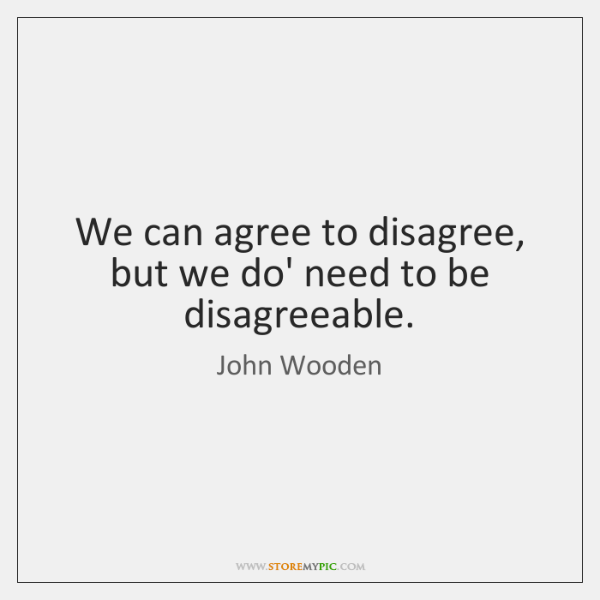 We can agree to disagree, but we do' need to be disagreeable.