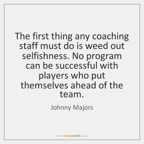 The first thing any coaching staff must do is weed out selfishness. ...