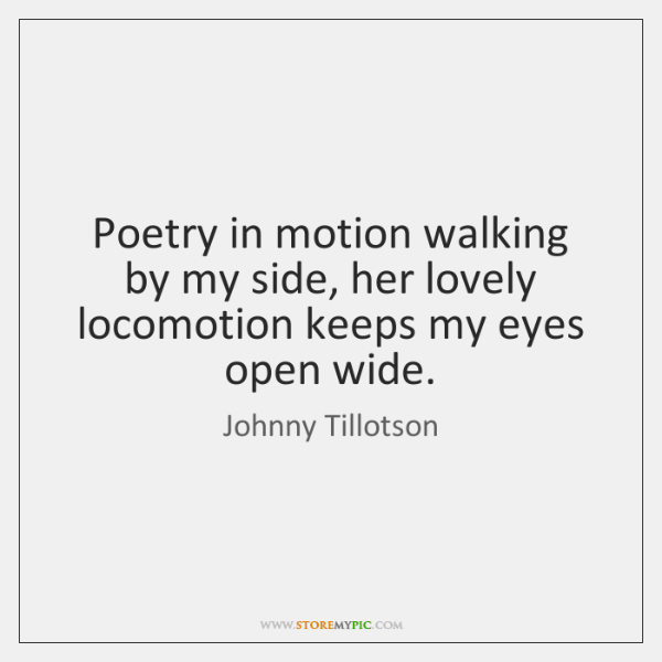 Poetry in motion walking by my side, her lovely locomotion keeps my ...