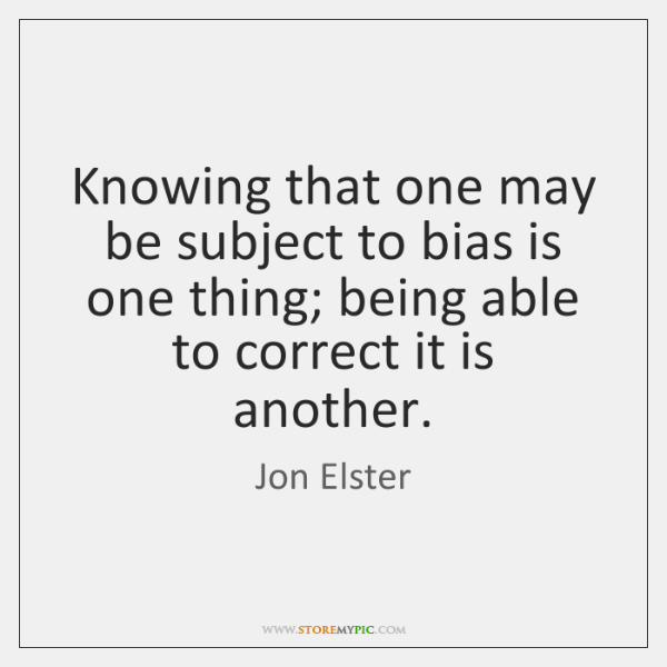 Knowing that one may be subject to bias is one thing; being ...