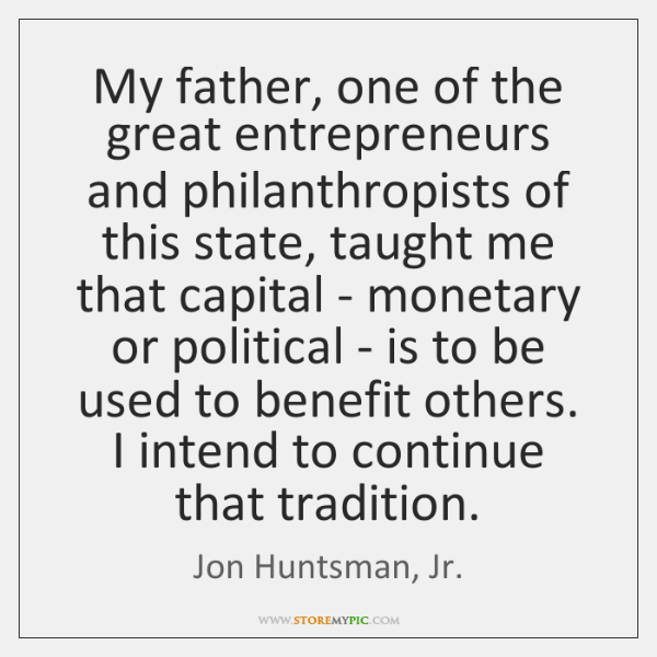My father, one of the great entrepreneurs and philanthropists of this state, ...