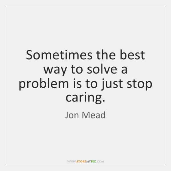 Sometimes the best way to solve a problem is to just stop ...