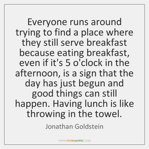 Everyone runs around trying to find a place where they still serve ...