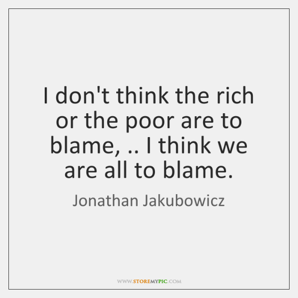 I don't think the rich or the poor are to blame, .. I ...