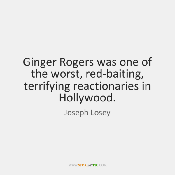 Ginger Rogers was one of the worst, red-baiting, terrifying reactionaries in Hollywood.