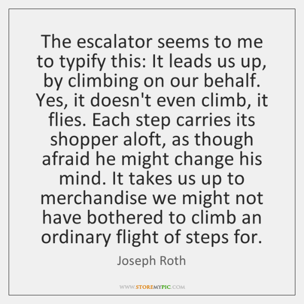 The escalator seems to me to typify this: It leads us up, ...