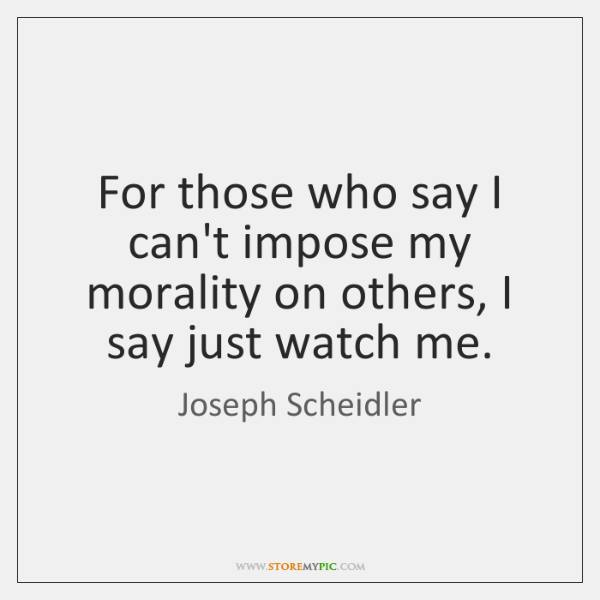 For those who say I can't impose my morality on others, I ...
