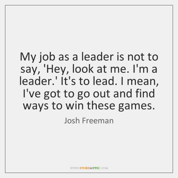 My job as a leader is not to say, 'Hey, look at ...