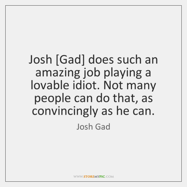 Josh [Gad] does such an amazing job playing a lovable idiot. Not ...