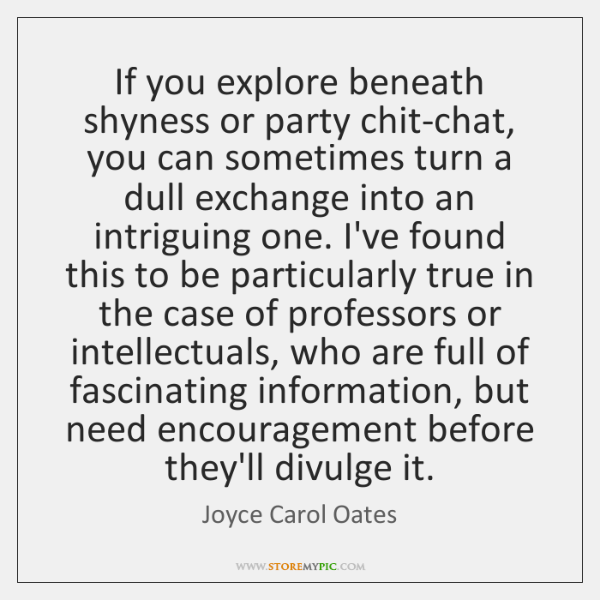 If you explore beneath shyness or party chit-chat, you can sometimes turn ...