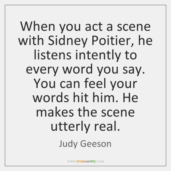 When you act a scene with Sidney Poitier, he listens intently to ...
