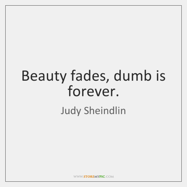 Beauty fades, dumb is forever.