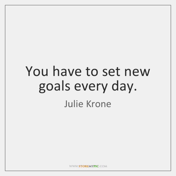 You have to set new goals every day.