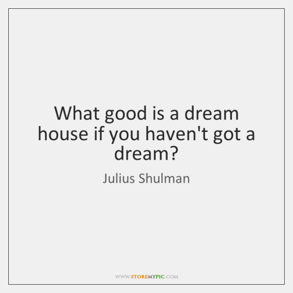 What good is a dream house if you haven't got a dream?
