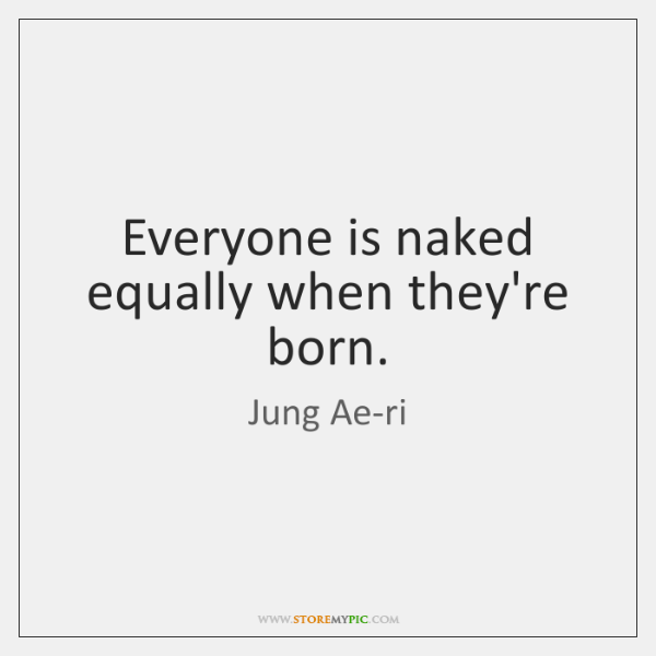 Everyone is naked equally when they're born.