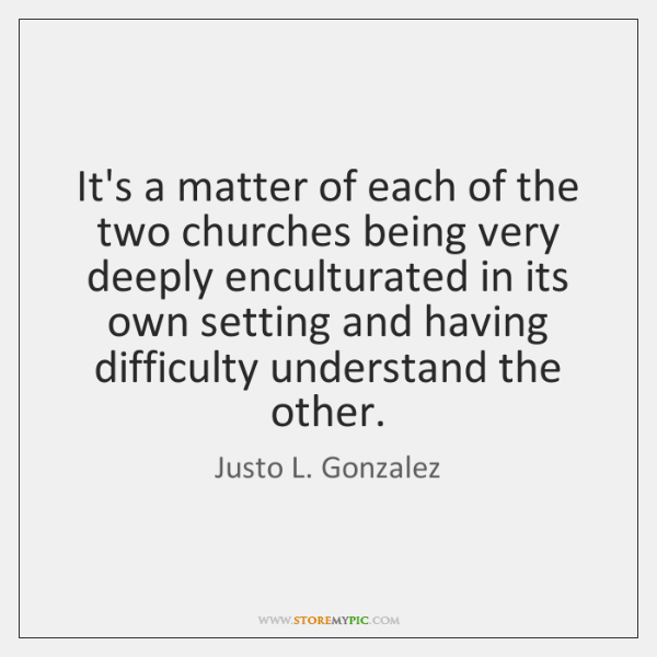 It's a matter of each of the two churches being very deeply ...