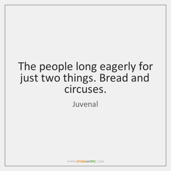 The people long eagerly for just two things. Bread and circuses.
