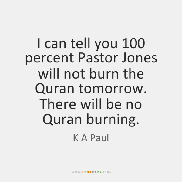 I can tell you 100 percent Pastor Jones will not burn the Quran ...