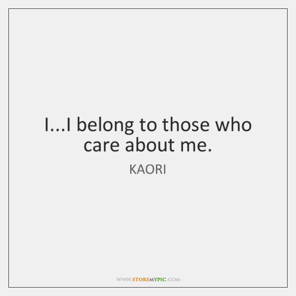 I...I belong to those who care about me.