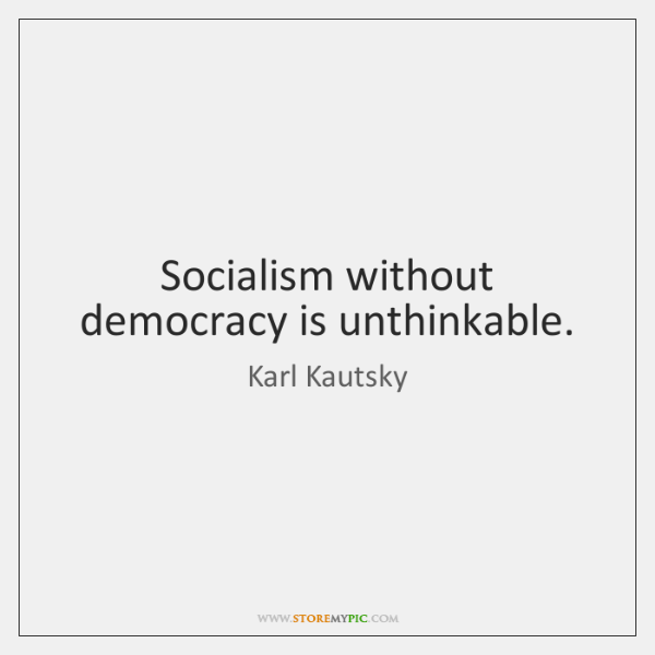 Socialism without democracy is unthinkable.