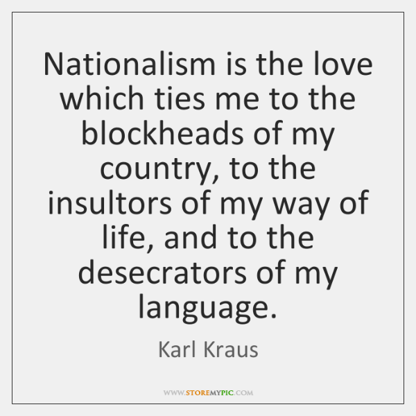 Nationalism is the love which ties me to the blockheads of my ...